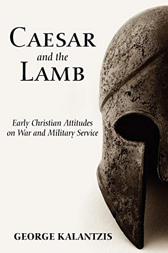 Caesar and the Lamb: Early Christian Attitudes on War and Military Service: George Kalantzis