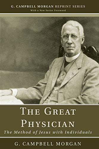 The Great Physician: The Method of Jesus With Individuals (G. Campbell Morgan Reprint Series): G. ...