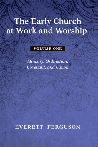 9781608993079: The Early Church at Work and Worship - Volume 1: Ministry, Ordination, Covenant, and Canon