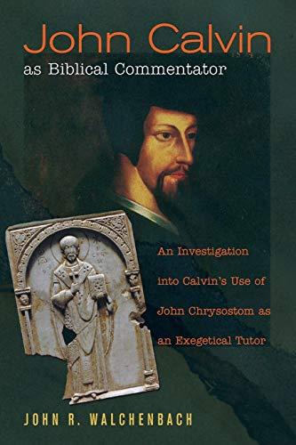 John Calvin as Biblical Commentator: An Investigation into Calvin's Use of John Chrysostom as ...