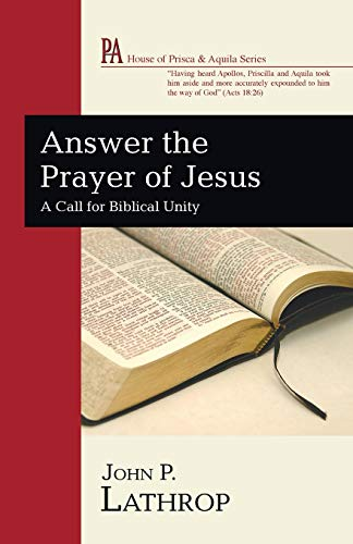 Answer the Prayer of Jesus: A Call for Biblical Unity (House of Prisca & Aquila): Lathrop, John...