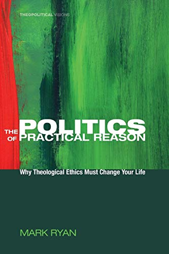 The Politics of Practical Reason: Why Theological Ethics Must Change Your Life (Theopolitical Visions) (160899466X) by Ryan, Mark