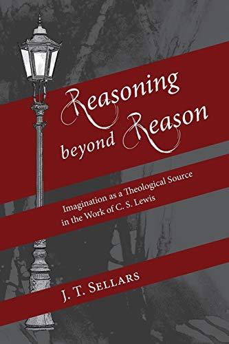 Reasoning beyond Reason: Imagination as a Theological Source in the Work of C. S. Lewis: Sellars, J...