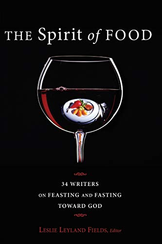 The Spirit of Food: Thirty-four Writers on Feasting and Fasting toward God: Leslie Leyland Fields