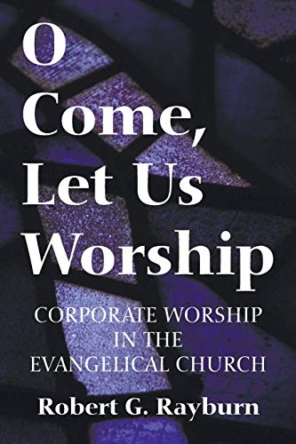 O Come, Let Us Worship: Corporate Worship in the Evangelical Church: Rayburn, Robert G.