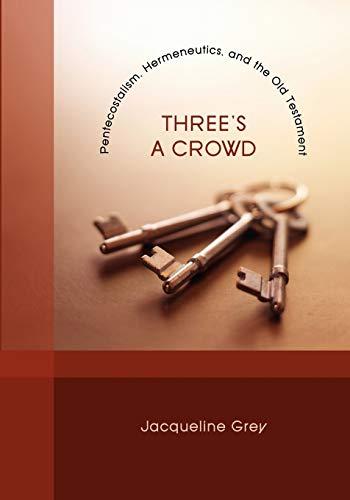 Three's a Crowd: Pentecostalism, Hermeneutics, and the Old Testament: Grey, Jacqueline