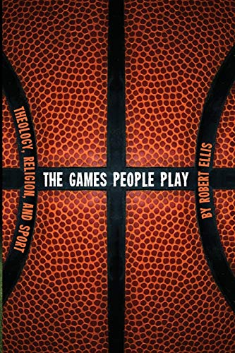 The Games People Play: Theology, Religion, and Sport: Ellis, Robert