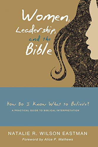 Women, Leadership, and the Bible: How Do I Know What to Believe? A Practical Guide to Biblical ...