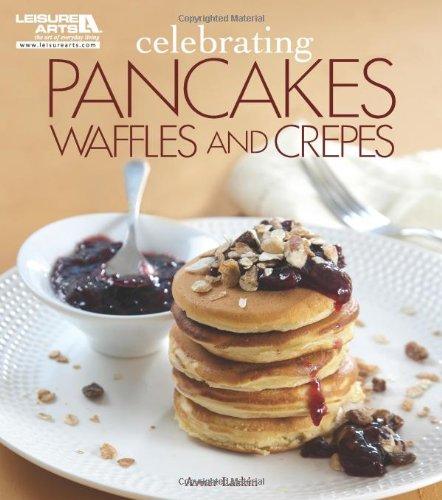 Celebrating Pancakes, Waffles, Crepes (Leisure Arts #5569) (Celebrating Cookbooks): Laskin, Avner