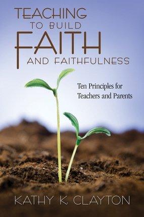9781609073213: Teaching to Build Faith and Faithfulness: Ten Principles for Teachers and Parents