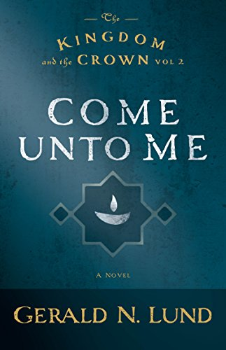 The Kingdom and the Crown: Come Unto Me: Gerald N. Lund