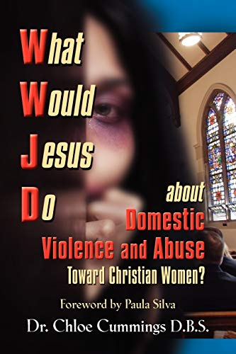 9781609104924: WHAT WOULD JESUS DO ABOUT DOMESTIC VIOLENCE AND ABUSE TOWARDS CHRISTIAN WOMEN? - A Biblical and Research-based Exploration for Church Leaders, Counselors, Church Members, and Victims