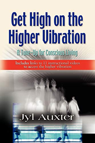 GET HIGH on a Higher Vibration: A Tune-Up for Conscious Living: Jyl Auxter