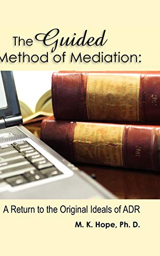 The Guided Method of Mediation: A Return to the Original Ideas of Adr: Hope, Ph. D. M. K., Hope, ...