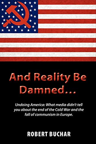 9781609111663: And Reality Be Damned... Undoing America: What Media Didn't Tell You about the End of the Cold War and the Fall of Communism in Europe.