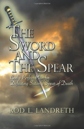 9781609111700: The Sword and the Spear: God's Perfect Plan for Defeating Satan's Spear of Death