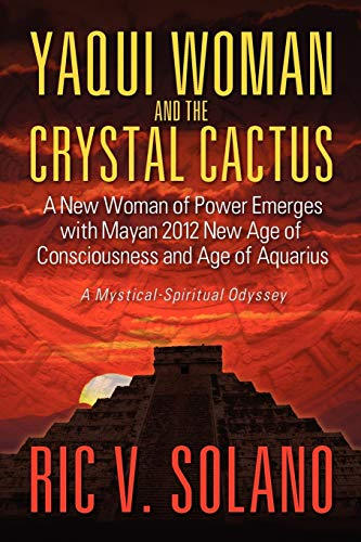 Yaqui Woman and the Crystal Cactus: Spiritual Odyssey of a Woman of Power: Ric V. Solano