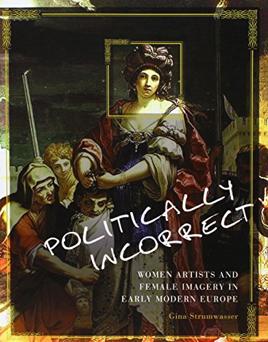 9781609274887: Politically Incorrect: Women Artists and Female Imagery in Early Modern Europe