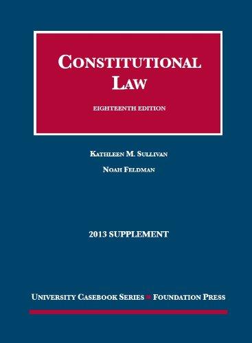 Sullivan and Feldman's Constitutional Law, 18th, 2013: Sullivan, Kathleen; Feldman,