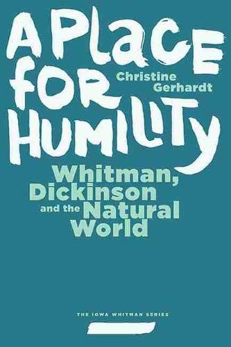 A Place for Humility: Whitman, Dickinson, and the Natural World (Iowa Whitman Series): Gerhardt, ...