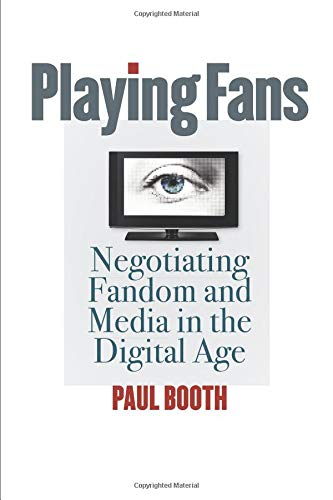 Playing Fans: Negotiating Fandom and Media in the Digital Age (Fan Studies): Paul Booth