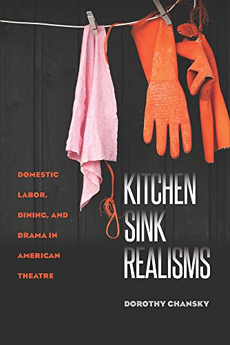 Kitchen Sink Realisms: Domestic Labor, Dining, and Drama in American Theatre (Paperback): Dorothy ...