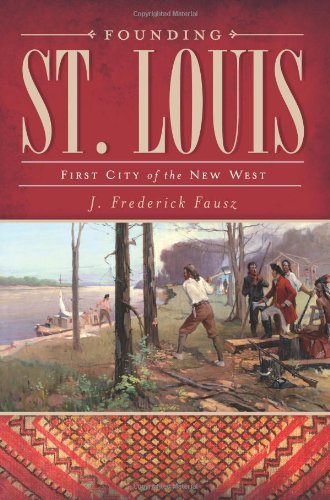 Founding St. Louis: First City of the New West: Fausz, J. Frederick