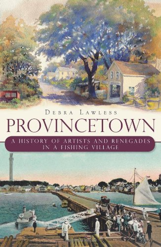 Provincetown : A History of Artists and Renegades in a Fishing Village: Lawless, Debra