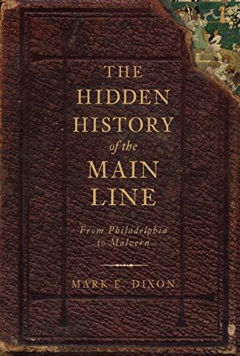 The Hidden History of the Main Line, From Philadelphia to Malvern.: Dixon, Mark E.