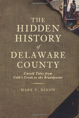 9781609490652: The Hidden History of Delaware County:: Untold Tales from Cobb's Creek to the Brandywine