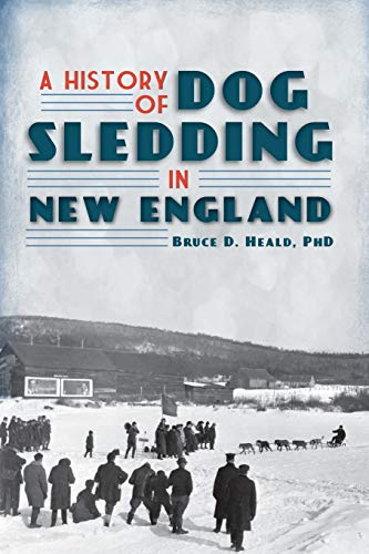 A History of Dog Sledding in New England (The History Press): Bruce D. Heald, PhD