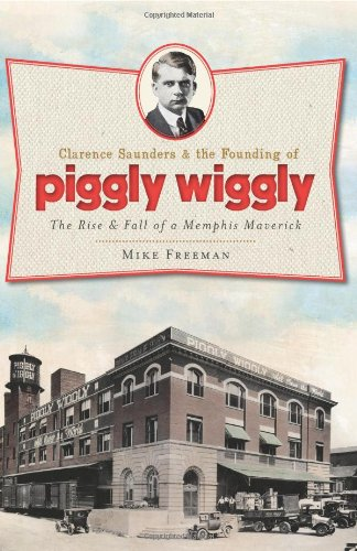 9781609492854: Clarence Saunders and the Founding of Piggly Wiggly:: The Rise & Fall of a Memphis Maverick (Landmarks)