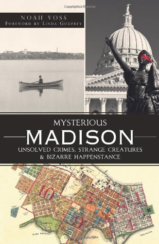 Mysterious Madison: Unsolved Crimes, Strange Creatures & Bizarre Happenstance: Voss, Noah