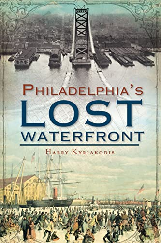 A History of Philadelphia's Lost Waterfront: Kyriakodis, Harry G.