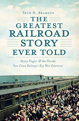 The Greatest Railroad Story Ever Told: Henry Flagler & the Florida East Coast Railway's ...