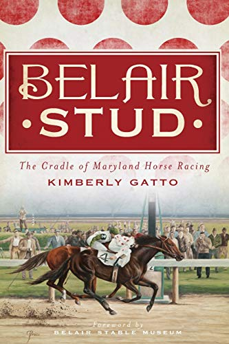 Belair Stud: The Cradle of Maryland Horse Racing: Gatto, Kimberly