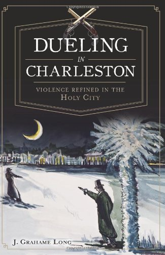 Dueling in Charleston: Violence Refined in the Holy City: Long, J.