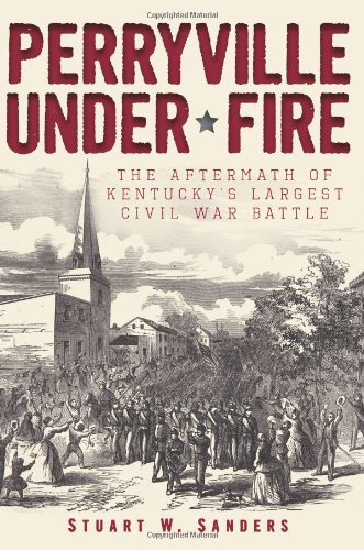 Perryville Under Fire: The Aftermath of Kentucky's: Sanders, Stuart W.