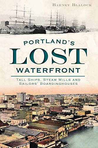 Portland's Lost Waterfront:: Tall Ships, Steam Mills and Sailors' Boardinghouses: Blalock...
