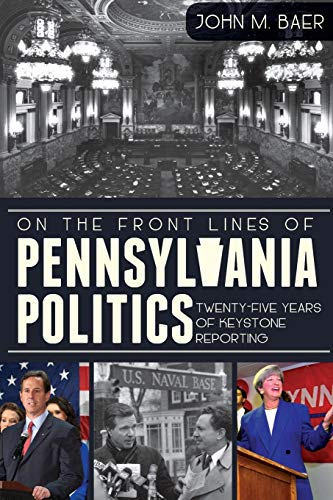 On the Front Lines of Pennsylvania Politics: Twenty-five Years of Keystone Reporting (1609497155) by John M. Baer