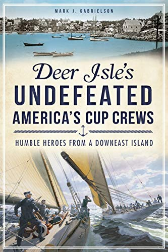 Deer Isles Undefeated Americas Cup Crews Humble Heroes from a Downeast Island by Mark J Gabrielson 2013 Paperback