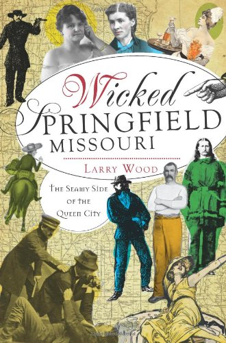Wicked Springfield, Missouri:: The Seamy Side of the Queen City: Wood, Larry