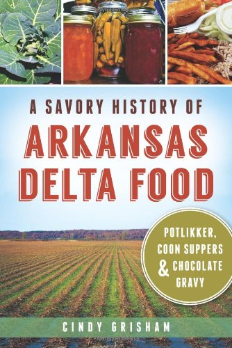 A Savory History of Arkansas Delta Food: Potlikker, Coon Suppers & Chocolate Gravy (American ...