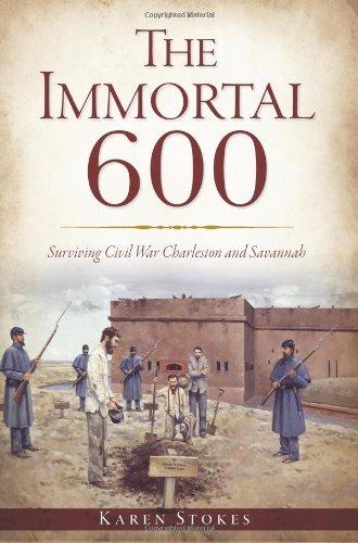 The:  Immortal 600: Surviving Civil War Charleston and Savannah: Stokes, Karen
