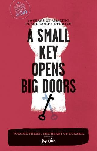 9781609520038: A Small Key Opens Big Doors: 50 Years of Amazing Peace Corps Stories: Volume Three: The Heart of Eurasia (Peace Corps at 50)