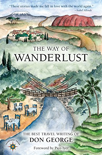The Way of Wanderlust: The Best Travel Writing of Don George (Travelers` Tales): Don George,Pico ...