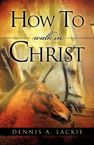 How to Walk in Christ (Paperback): Dennis A Lackie