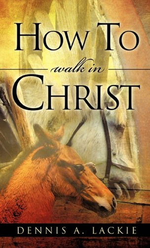 How to Walk in Christ (Hardback): Dennis A Lackie