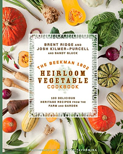 The Beekman 1802 Heirloom Vegetable Cookbook: 100 Delicious Heritage Recipes from the Farm and ...