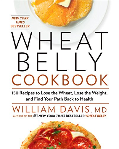 Wheat Belly Cookbook: 150 Recipes to Help You Lose the Wheat, Lose the Weight, and Find Your Path...